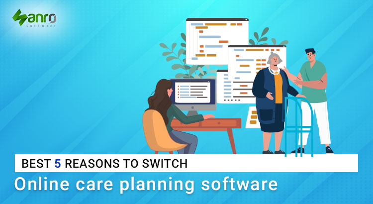 Best 5 reasons to switch online care planning software